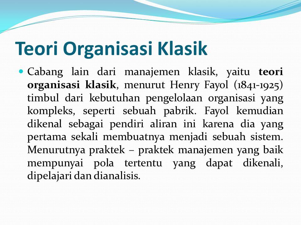 Teori Organisasi Klasik  Cabang lain dari manajemen klasik, yaitu teori organisasi klasik, menurut Henry Fayol (1841-1925) timbul dari kebutuhan peng