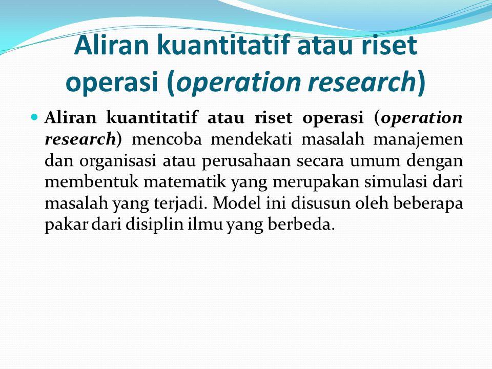 Aliran kuantitatif atau riset operasi (operation research)  Aliran kuantitatif atau riset operasi (operation research) mencoba mendekati masalah mana