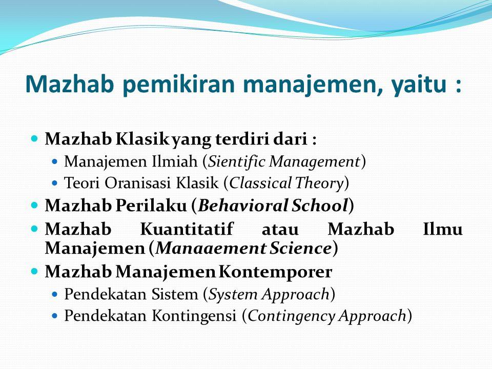 Mazhab pemikiran manajemen, yaitu :  Mazhab Klasik yang terdiri dari :  Manajemen Ilmiah (Sientific Management)  Teori Oranisasi Klasik (Classical