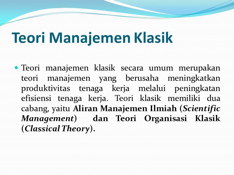 Teori Manajemen Klasik  Teori manajemen klasik secara umum merupakan teori manajemen yang berusaha meningkatkan produktivitas tenaga kerja melalui pe