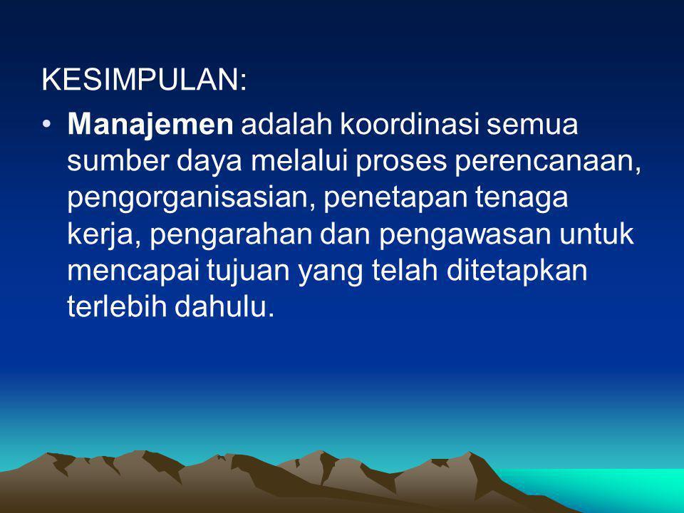 KESIMPULAN: •Manajemen adalah koordinasi semua sumber daya melalui proses perencanaan, pengorganisasian, penetapan tenaga kerja, pengarahan dan pengaw