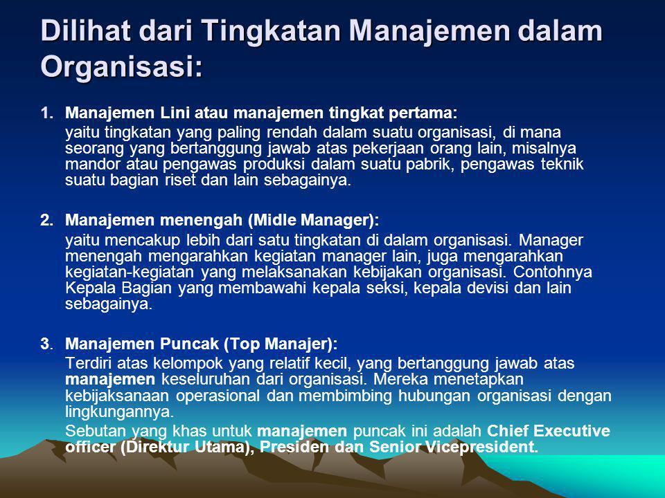 Dilihat dari Tingkatan Manajemen dalam Organisasi: 1.Manajemen Lini atau manajemen tingkat pertama: yaitu tingkatan yang paling rendah dalam suatu org