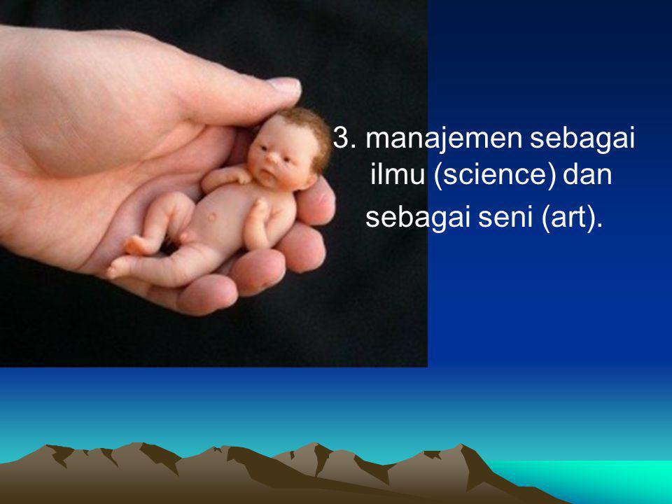 3. manajemen sebagai ilmu (science) dan sebagai seni (art).