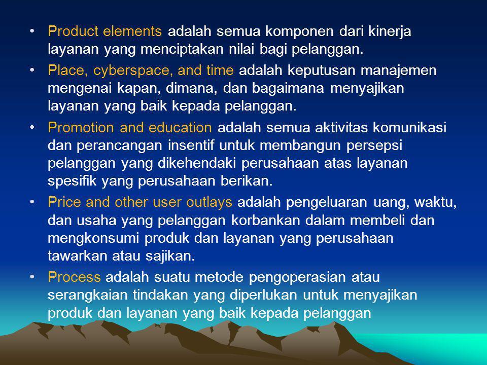 •Product elements adalah semua komponen dari kinerja layanan yang menciptakan nilai bagi pelanggan. •Place, cyberspace, and time adalah keputusan mana