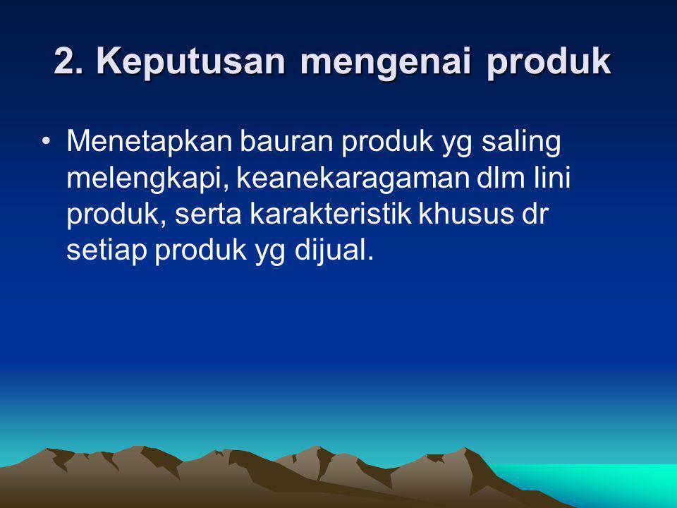 2. Keputusan mengenai produk 2. Keputusan mengenai produk •Menetapkan bauran produk yg saling melengkapi, keanekaragaman dlm lini produk, serta karakt