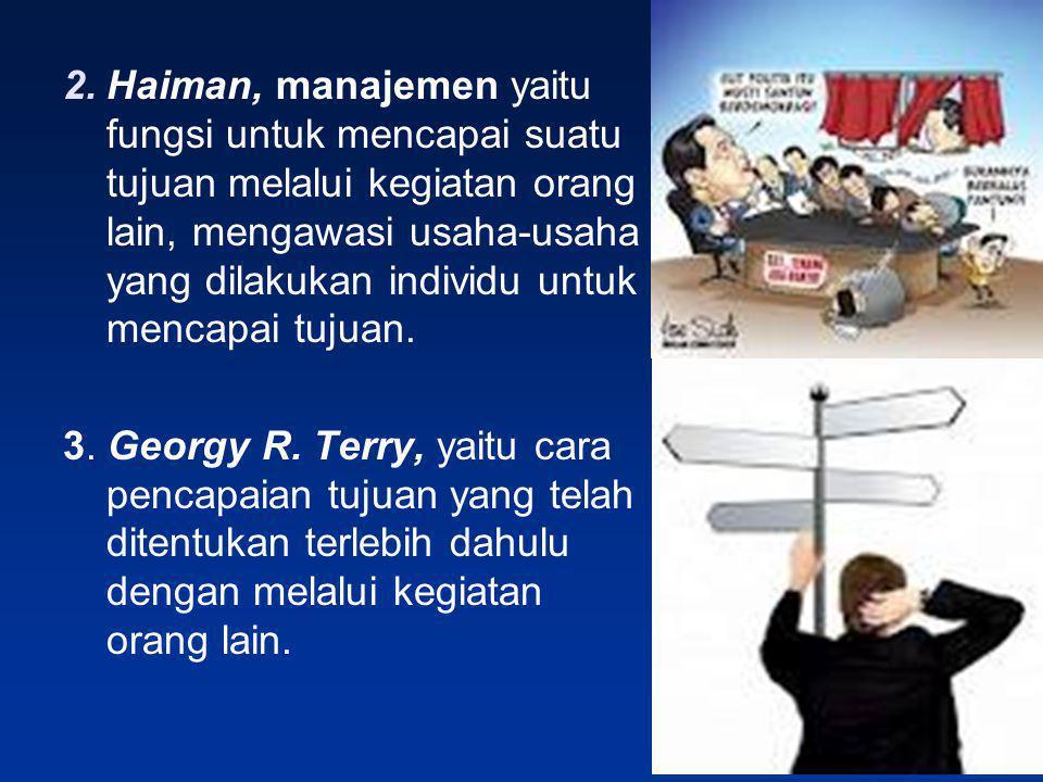 2.Haiman, manajemen yaitu fungsi untuk mencapai suatu tujuan melalui kegiatan orang lain, mengawasi usaha-usaha yang dilakukan individu untuk mencapai
