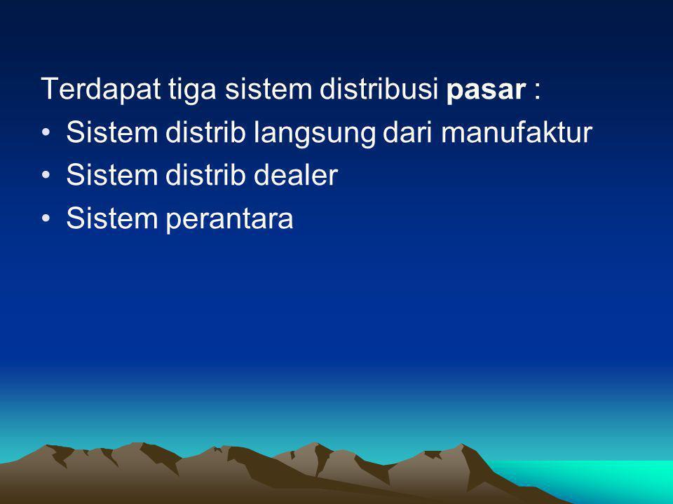 Terdapat tiga sistem distribusi pasar : •Sistem distrib langsung dari manufaktur •Sistem distrib dealer •Sistem perantara
