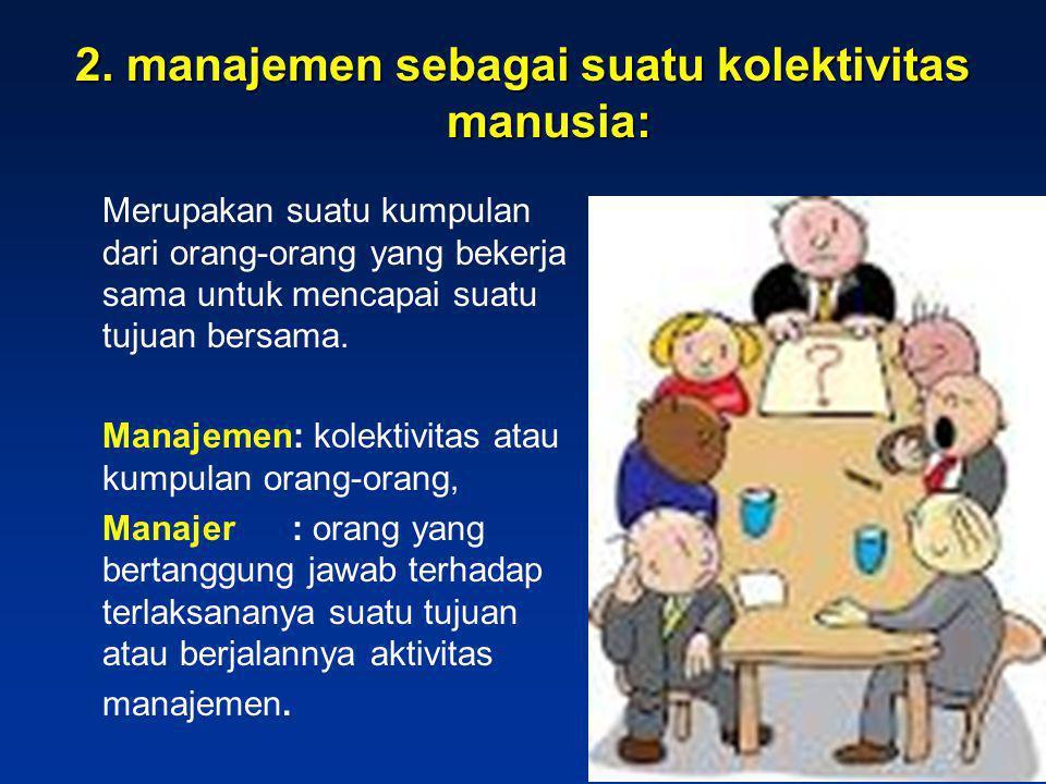 2. manajemen sebagai suatu kolektivitas manusia: Merupakan suatu kumpulan dari orang-orang yang bekerja sama untuk mencapai suatu tujuan bersama. Mana