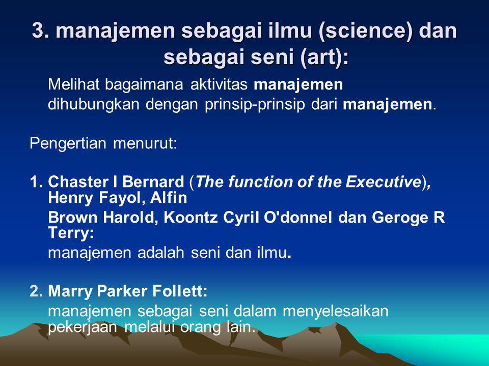 3. manajemen sebagai ilmu (science) dan sebagai seni (art): Melihat bagaimana aktivitas manajemen dihubungkan dengan prinsip-prinsip dari manajemen. P