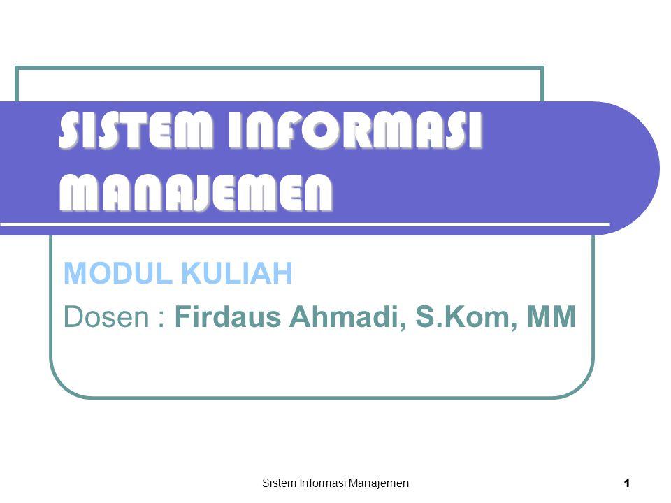 Sistem Informasi Manajemen 1 SISTEM INFORMASI MANAJEMEN MODUL KULIAH Dosen : Firdaus Ahmadi, S.Kom, MM