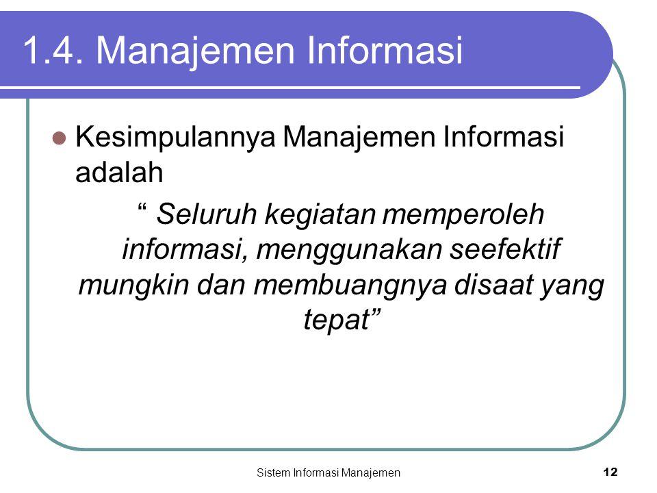 """Sistem Informasi Manajemen12 1.4. Manajemen Informasi  Kesimpulannya Manajemen Informasi adalah """" Seluruh kegiatan memperoleh informasi, menggunakan"""