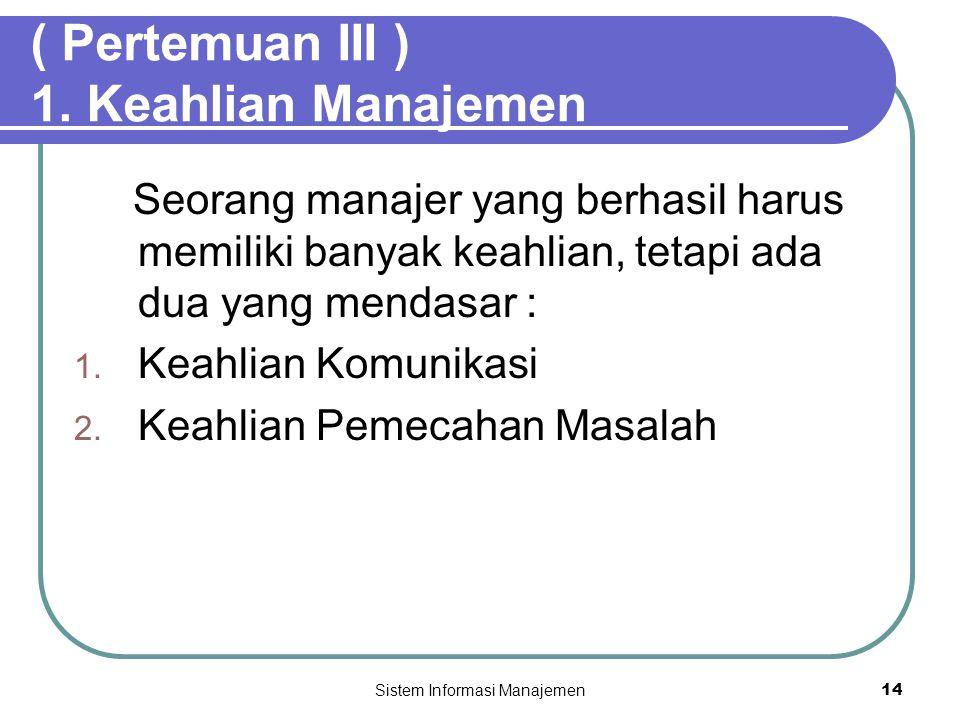 Sistem Informasi Manajemen14 ( Pertemuan III ) 1. Keahlian Manajemen Seorang manajer yang berhasil harus memiliki banyak keahlian, tetapi ada dua yang