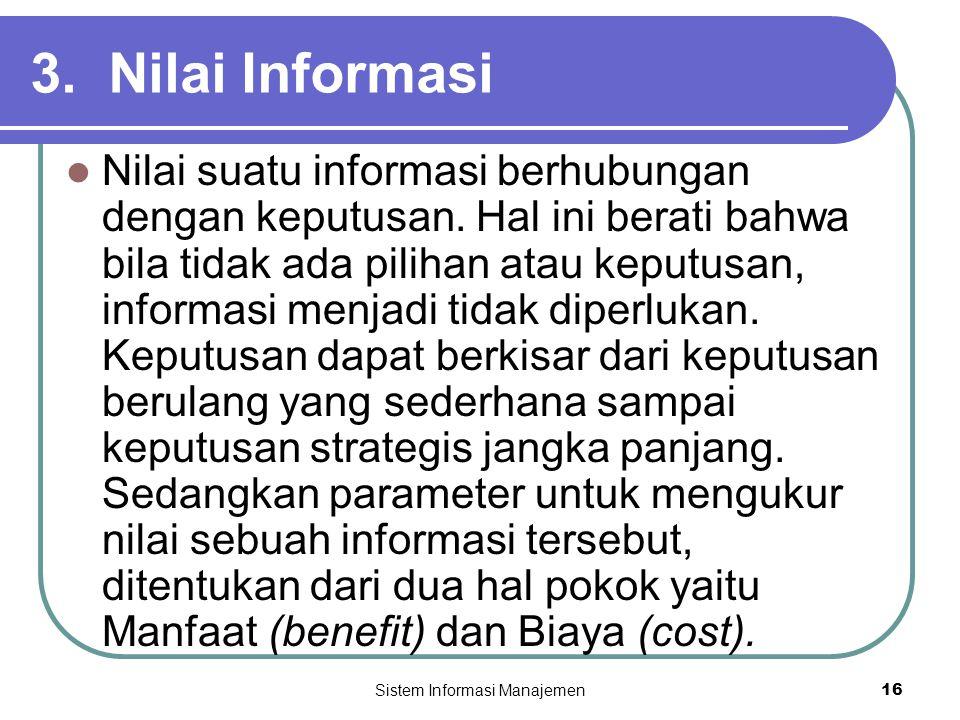 Sistem Informasi Manajemen16 3. Nilai Informasi  Nilai suatu informasi berhubungan dengan keputusan. Hal ini berati bahwa bila tidak ada pilihan atau