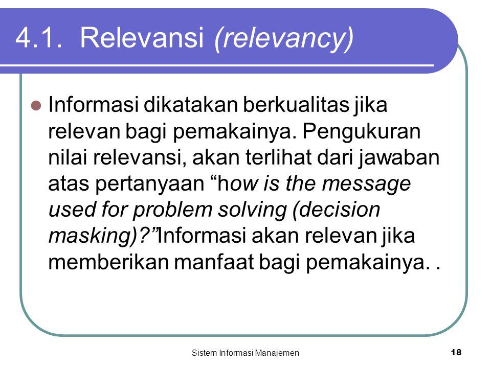 Sistem Informasi Manajemen18 4.1. Relevansi (relevancy)  Informasi dikatakan berkualitas jika relevan bagi pemakainya. Pengukuran nilai relevansi, ak
