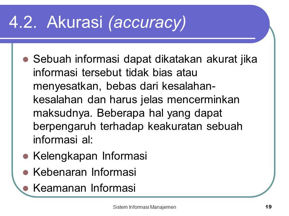 Sistem Informasi Manajemen19 4.2. Akurasi (accuracy)  Sebuah informasi dapat dikatakan akurat jika informasi tersebut tidak bias atau menyesatkan, be