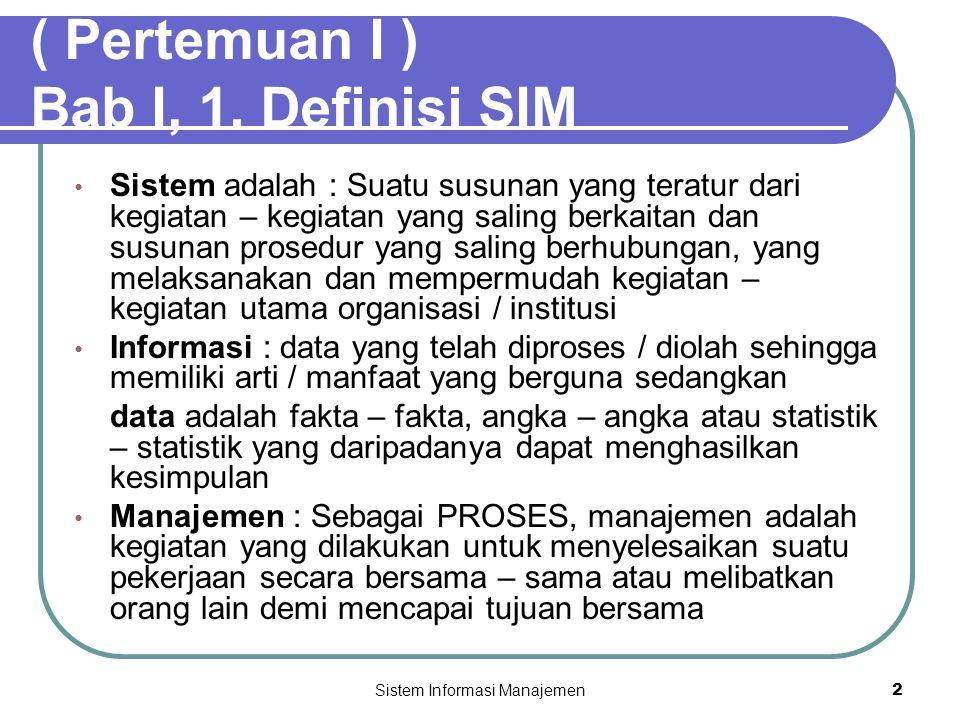 Sistem Informasi Manajemen2 ( Pertemuan I ) Bab I, 1. Definisi SIM • Sistem adalah : Suatu susunan yang teratur dari kegiatan – kegiatan yang saling b
