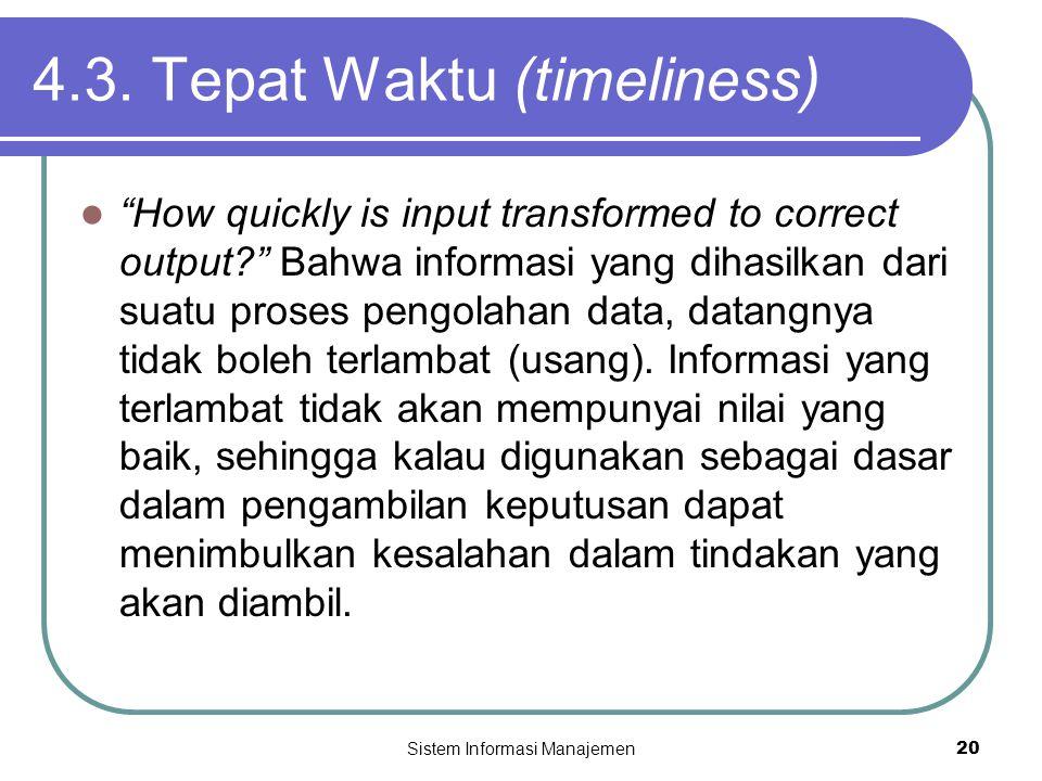 """Sistem Informasi Manajemen20 4.3. Tepat Waktu (timeliness)  """"How quickly is input transformed to correct output?"""" Bahwa informasi yang dihasilkan dar"""