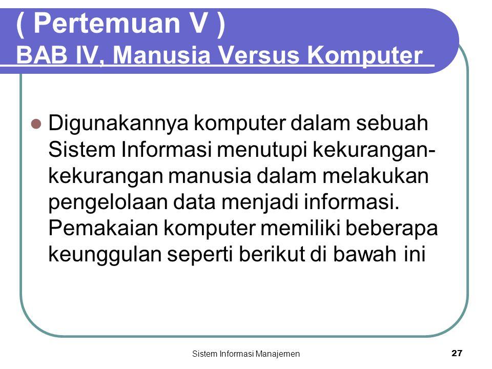 Sistem Informasi Manajemen27 ( Pertemuan V ) BAB IV, Manusia Versus Komputer  Digunakannya komputer dalam sebuah Sistem Informasi menutupi kekurangan- kekurangan manusia dalam melakukan pengelolaan data menjadi informasi.