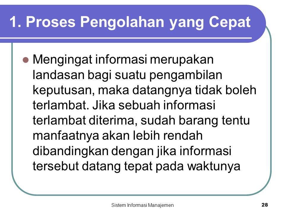 Sistem Informasi Manajemen28 1. Proses Pengolahan yang Cepat  Mengingat informasi merupakan landasan bagi suatu pengambilan keputusan, maka datangnya