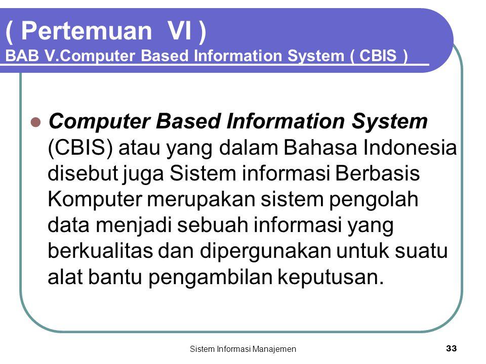 Sistem Informasi Manajemen33 ( Pertemuan VI ) BAB V.Computer Based Information System ( CBIS )  Computer Based Information System (CBIS) atau yang dalam Bahasa Indonesia disebut juga Sistem informasi Berbasis Komputer merupakan sistem pengolah data menjadi sebuah informasi yang berkualitas dan dipergunakan untuk suatu alat bantu pengambilan keputusan.
