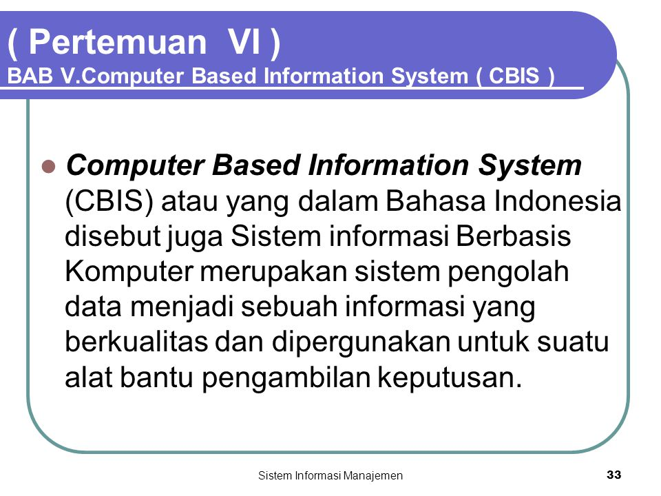 Sistem Informasi Manajemen33 ( Pertemuan VI ) BAB V.Computer Based Information System ( CBIS )  Computer Based Information System (CBIS) atau yang da