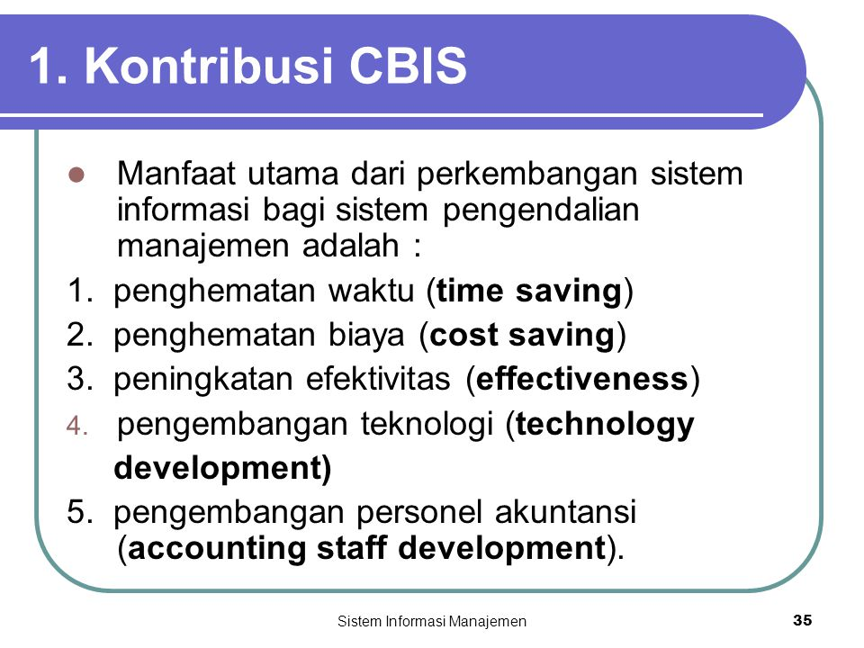 Sistem Informasi Manajemen35 1. Kontribusi CBIS  Manfaat utama dari perkembangan sistem informasi bagi sistem pengendalian manajemen adalah : 1. peng