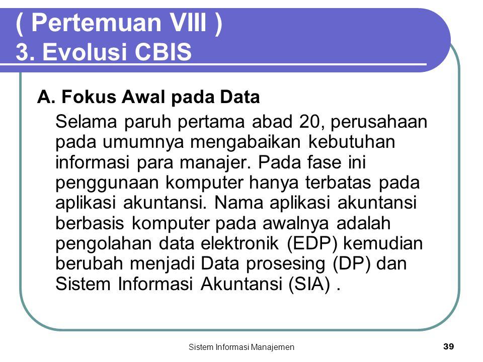 Sistem Informasi Manajemen39 ( Pertemuan VIII ) 3. Evolusi CBIS A. Fokus Awal pada Data Selama paruh pertama abad 20, perusahaan pada umumnya mengabai