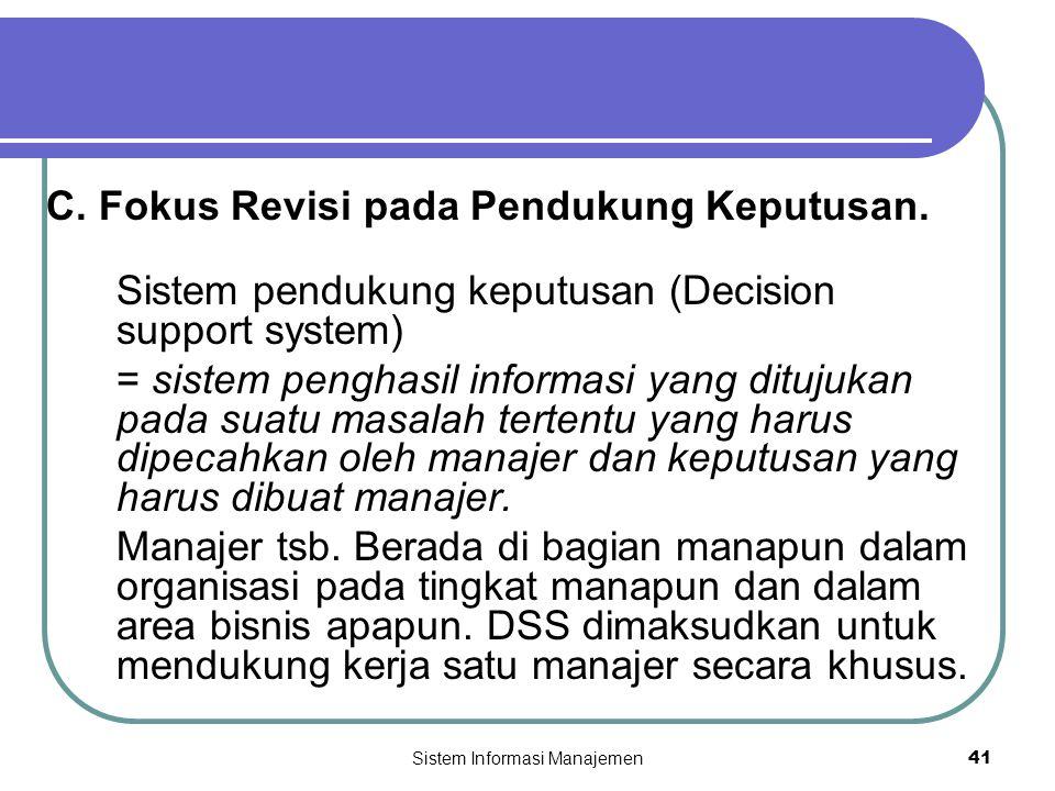 Sistem Informasi Manajemen41 C. Fokus Revisi pada Pendukung Keputusan. Sistem pendukung keputusan (Decision support system) = sistem penghasil informa