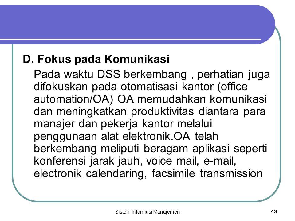 Sistem Informasi Manajemen43 D. Fokus pada Komunikasi Pada waktu DSS berkembang, perhatian juga difokuskan pada otomatisasi kantor (office automation/