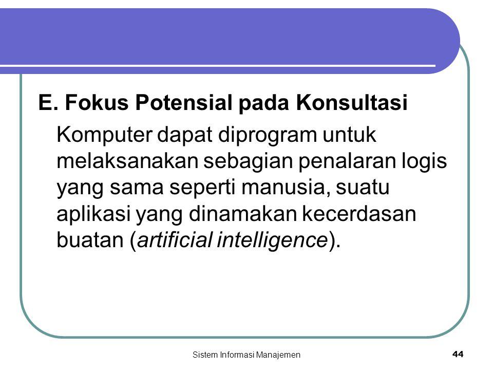 Sistem Informasi Manajemen44 E. Fokus Potensial pada Konsultasi Komputer dapat diprogram untuk melaksanakan sebagian penalaran logis yang sama seperti