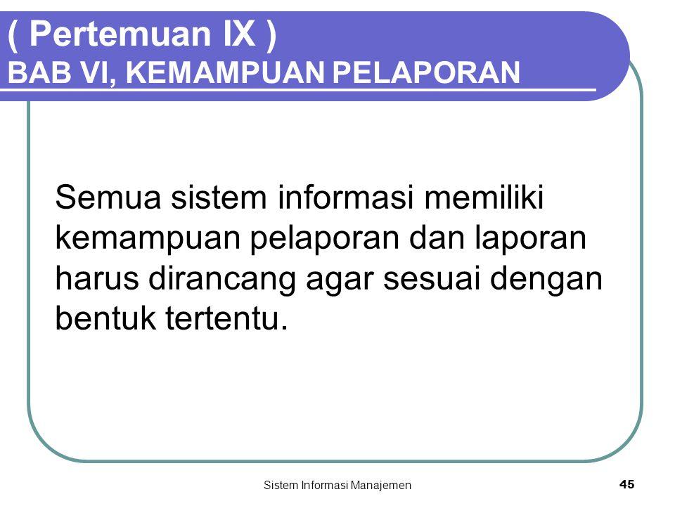 Sistem Informasi Manajemen45 ( Pertemuan IX ) BAB VI, KEMAMPUAN PELAPORAN Semua sistem informasi memiliki kemampuan pelaporan dan laporan harus diranc
