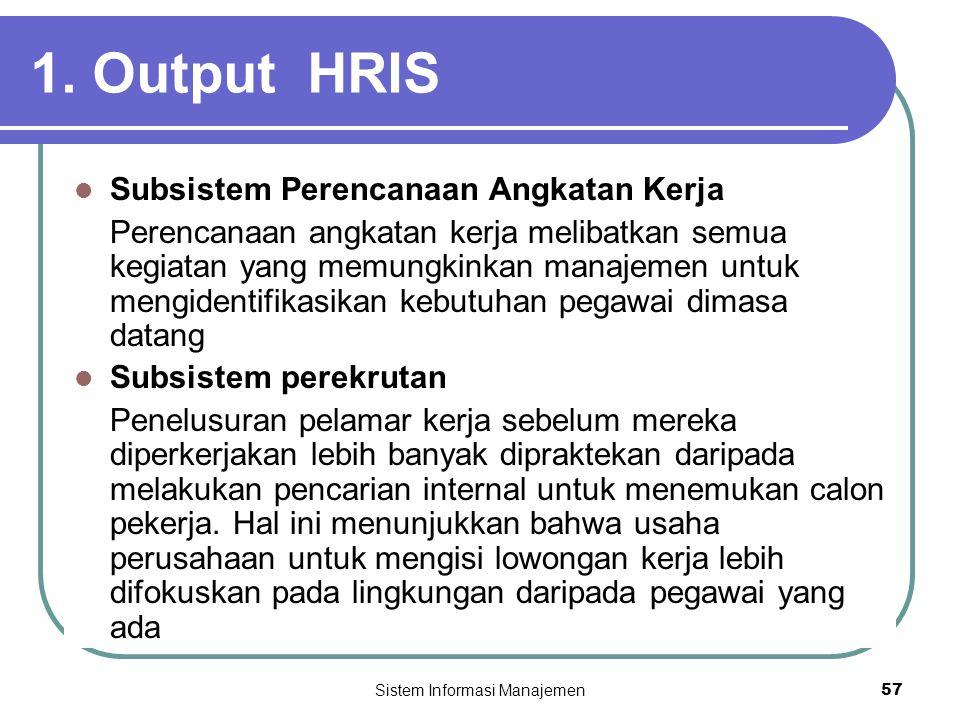 Sistem Informasi Manajemen57 1. Output HRIS  Subsistem Perencanaan Angkatan Kerja Perencanaan angkatan kerja melibatkan semua kegiatan yang memungkin