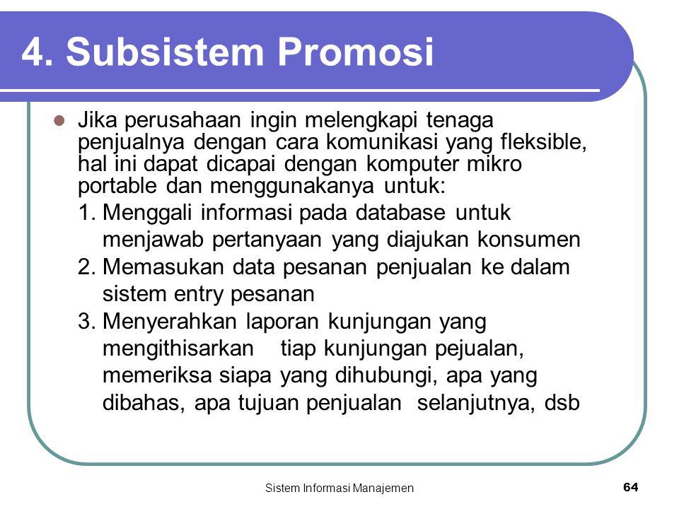 Sistem Informasi Manajemen64 4. Subsistem Promosi  Jika perusahaan ingin melengkapi tenaga penjualnya dengan cara komunikasi yang fleksible, hal ini