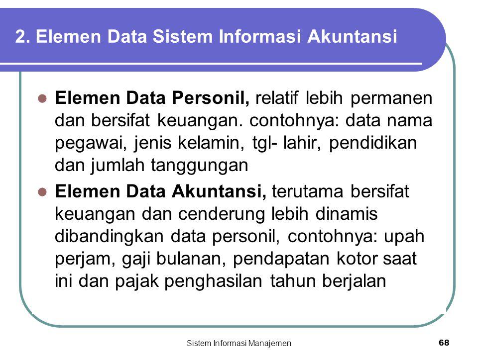 Sistem Informasi Manajemen68 2. Elemen Data Sistem Informasi Akuntansi  Elemen Data Personil, relatif lebih permanen dan bersifat keuangan. contohnya