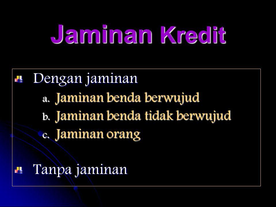 Jaminan Kredit Dengan jaminan a. J aminan benda berwujud b. J aminan benda tidak berwujud c. J aminan orang Tanpa jaminan