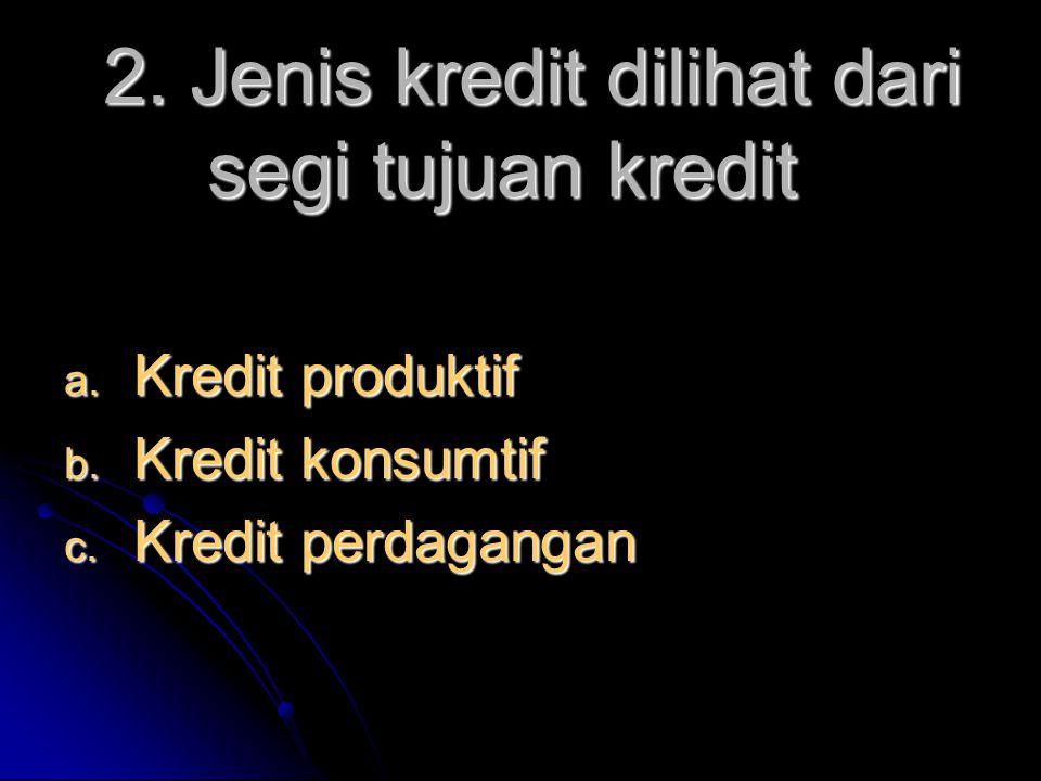 2. Jenis kredit dilihat dari segi tujuan kredit  Kredit produktif  Kredit konsumtif  Kredit perdagangan