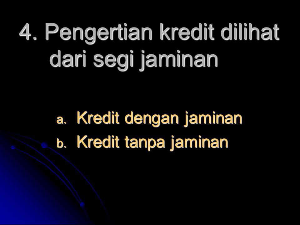 4. Pengertian kredit dilihat dari segi jaminan  Kredit dengan jaminan  Kredit tanpa jaminan