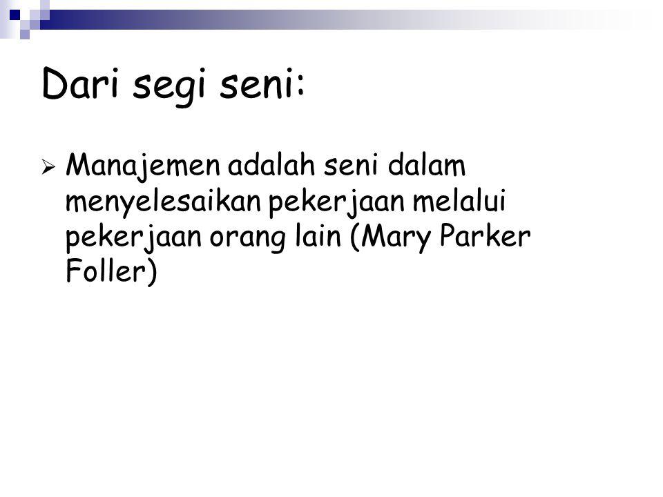 Dari segi seni: MManajemen adalah seni dalam menyelesaikan pekerjaan melalui pekerjaan orang lain (Mary Parker Foller)