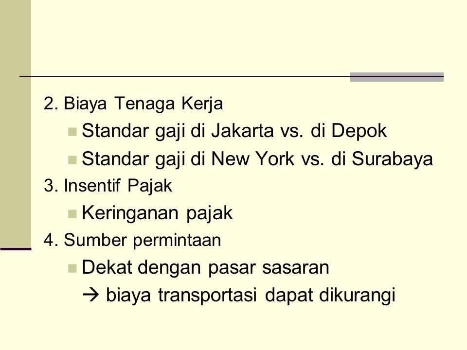 2. Biaya Tenaga Kerja SStandar gaji di Jakarta vs. di Depok SStandar gaji di New York vs. di Surabaya 3. Insentif Pajak KKeringanan pajak 4. Sum