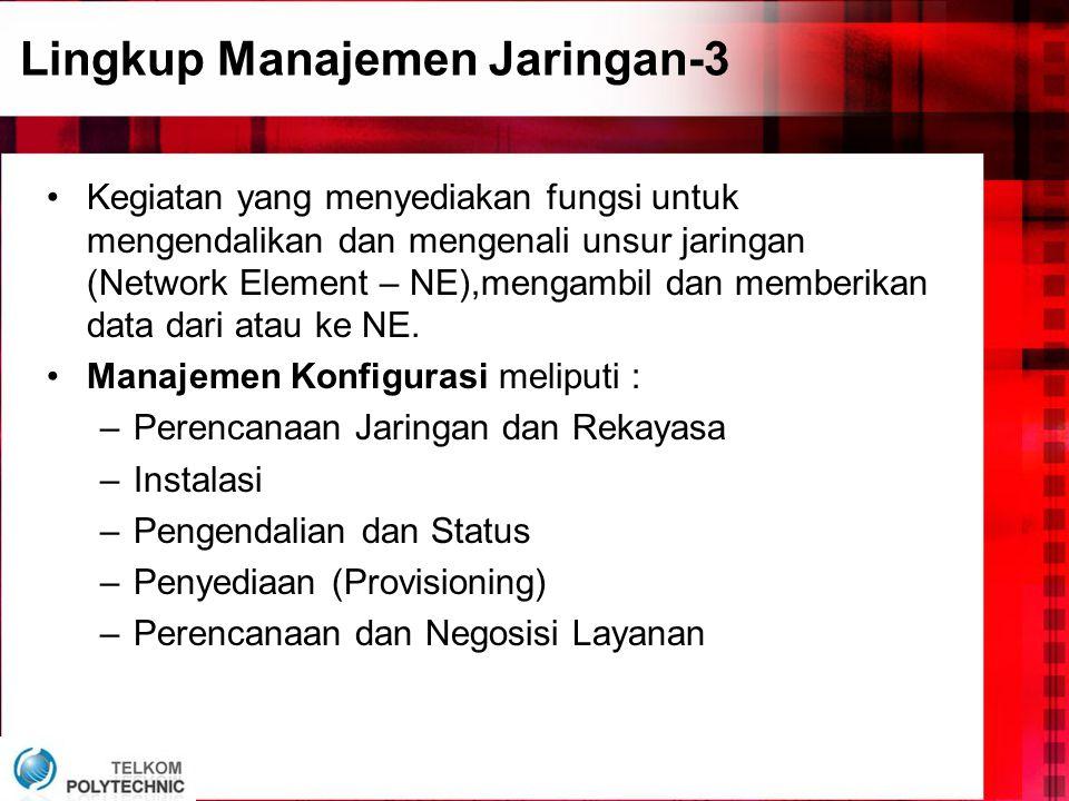 Lingkup Manajemen Jaringan-3 •Kegiatan yang menyediakan fungsi untuk mengendalikan dan mengenali unsur jaringan (Network Element – NE),mengambil dan memberikan data dari atau ke NE.