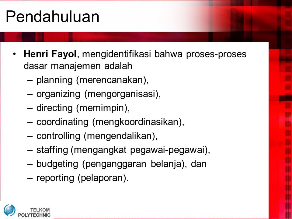 Pendahuluan •Henri Fayol, mengidentifikasi bahwa proses-proses dasar manajemen adalah –planning (merencanakan), –organizing (mengorganisasi), –directing (memimpin), –coordinating (mengkoordinasikan), –controlling (mengendalikan), –staffing (mengangkat pegawai-pegawai), –budgeting (penganggaran belanja), dan –reporting (pelaporan).