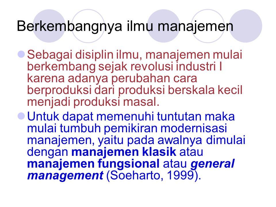 Berkembangnya ilmu manajemen  Sebagai disiplin ilmu, manajemen mulai berkembang sejak revolusi industri I karena adanya perubahan cara berproduksi dari produksi berskala kecil menjadi produksi masal.