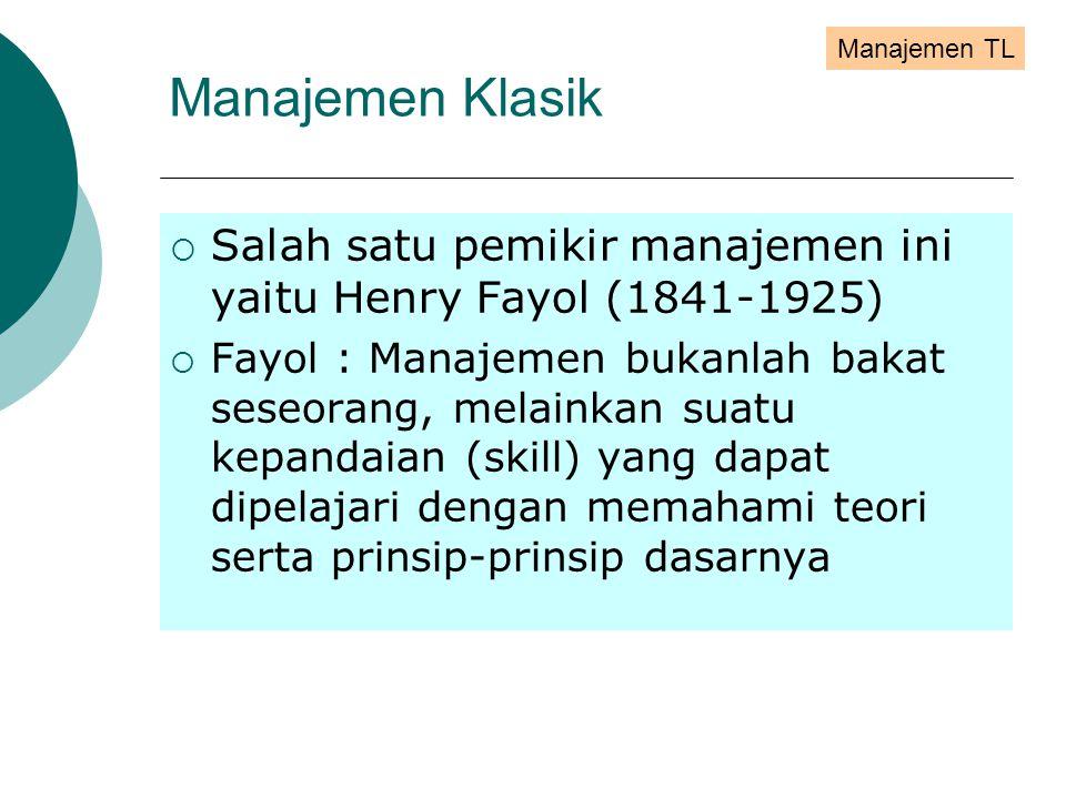  Salah satu pemikir manajemen ini yaitu Henry Fayol (1841-1925)  Fayol : Manajemen bukanlah bakat seseorang, melainkan suatu kepandaian (skill) yang dapat dipelajari dengan memahami teori serta prinsip-prinsip dasarnya Manajemen TL Manajemen Klasik