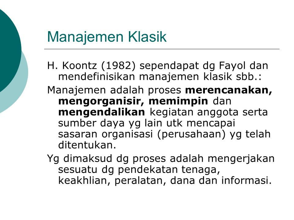 Manajemen Klasik H. Koontz (1982) sependapat dg Fayol dan mendefinisikan manajemen klasik sbb.: Manajemen adalah proses merencanakan, mengorganisir, m