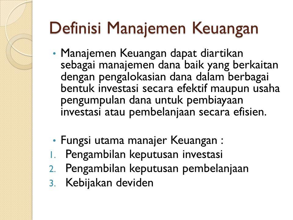 Definisi Manajemen Keuangan • Manajemen Keuangan dapat diartikan sebagai manajemen dana baik yang berkaitan dengan pengalokasian dana dalam berbagai bentuk investasi secara efektif maupun usaha pengumpulan dana untuk pembiayaan investasi atau pembelanjaan secara efisien.