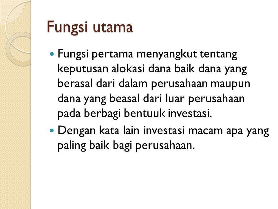 Fungsi utama  Fungsi pertama menyangkut tentang keputusan alokasi dana baik dana yang berasal dari dalam perusahaan maupun dana yang beasal dari luar