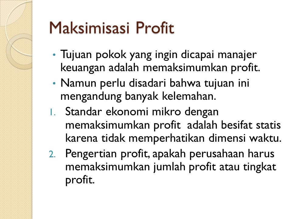 Maksimisasi Profit • Tujuan pokok yang ingin dicapai manajer keuangan adalah memaksimumkan profit.