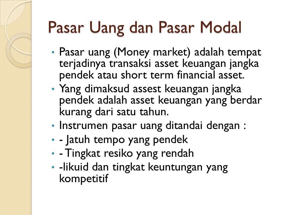 Pasar Uang dan Pasar Modal • Pasar uang (Money market) adalah tempat terjadinya transaksi asset keuangan jangka pendek atau short term financial asset.