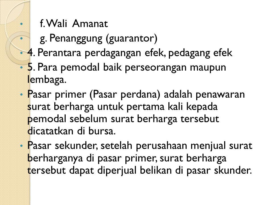 • f. Wali Amanat • g. Penanggung (guarantor) • 4. Perantara perdagangan efek, pedagang efek • 5. Para pemodal baik perseorangan maupun lembaga. • Pasa