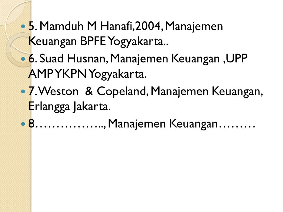  5. Mamduh M Hanafi,2004, Manajemen Keuangan BPFE Yogyakarta..  6. Suad Husnan, Manajemen Keuangan,UPP AMP YKPN Yogyakarta.  7. Weston & Copeland,